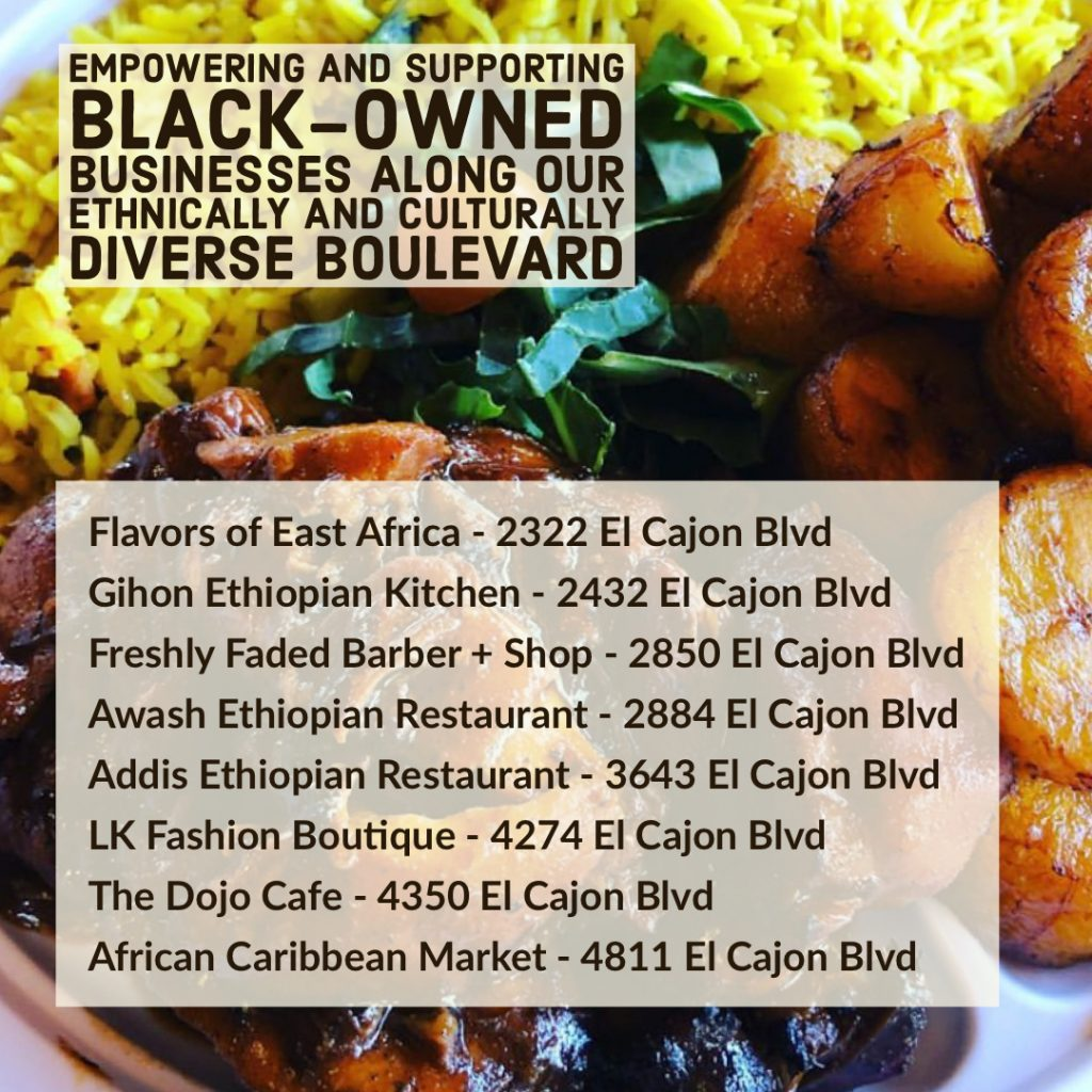 Image may contain: food, text that says 'EMPOWERING AND SUPPORTING LACK-OWNED BUSINESSES ALONG OUR ETHNICALLY AND CULTURALLY DIVERSE BOULEVARD Flavors of East Africa 2322 El Cajon Blvd Gihon Ethiopian Kitchen 2432 El Cajon Blvd Awash Ethiopian Restaurant 2884 El Cajon Blvd Addis Ethiopian Restaurant 3643 El Cajon Blvd LK Fashion Boutique 4274 El Cajon Blvd The Dojo Cafe 4350 El Cajon Blvd African Caribbean Market 4811 El Cajon Blvd'